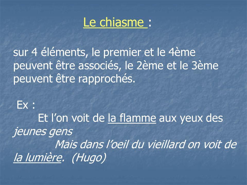 Le chiasme :sur 4 éléments, le premier et le 4ème peuvent être associés, le 2ème et le 3ème peuvent être rapprochés.