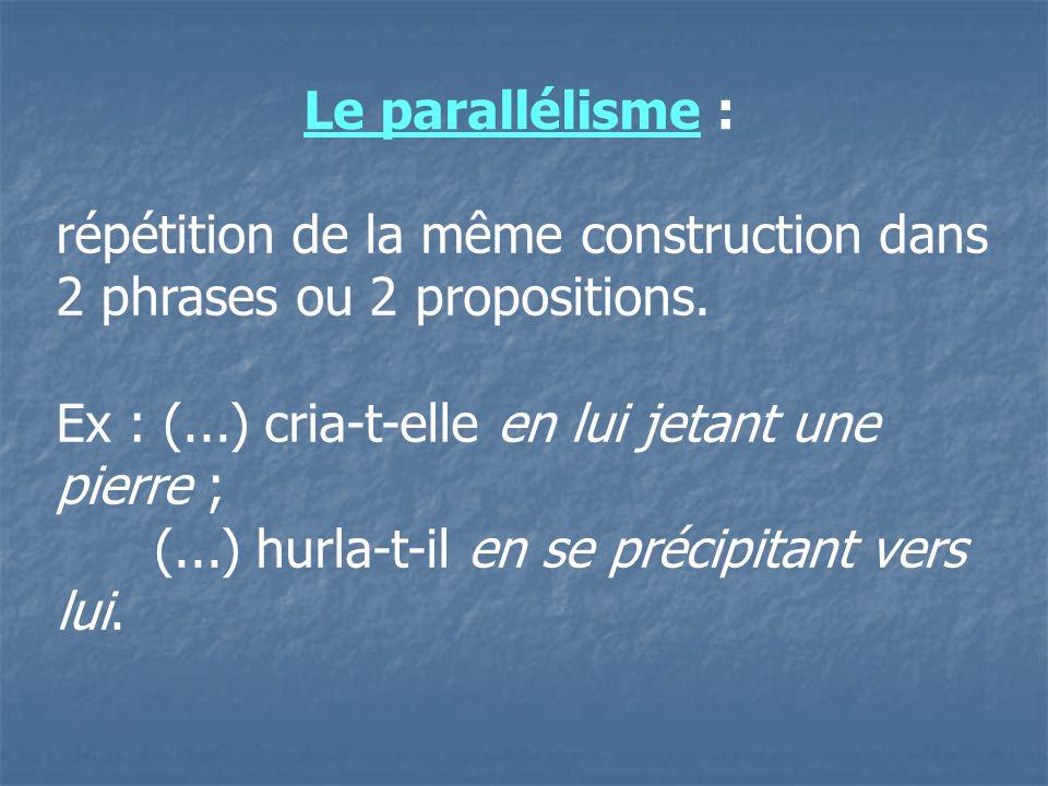 Le parallélisme :répétition de la même construction dans 2 phrases ou 2 propositions. Ex : (...) cria-t-elle en lui jetant une pierre ;