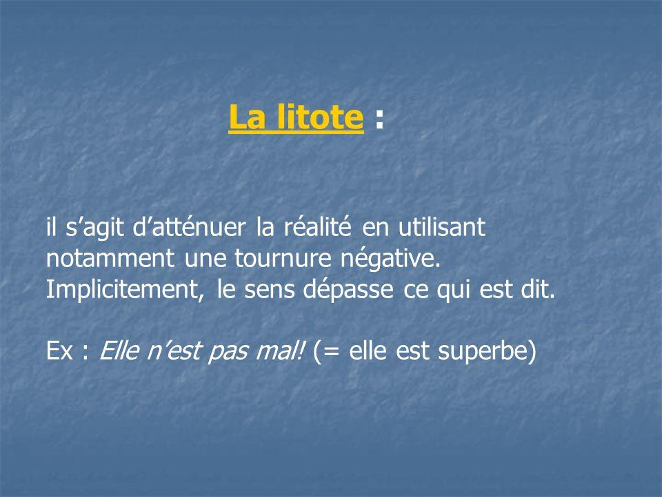 La litote :il s'agit d'atténuer la réalité en utilisant notamment une tournure négative. Implicitement, le sens dépasse ce qui est dit.