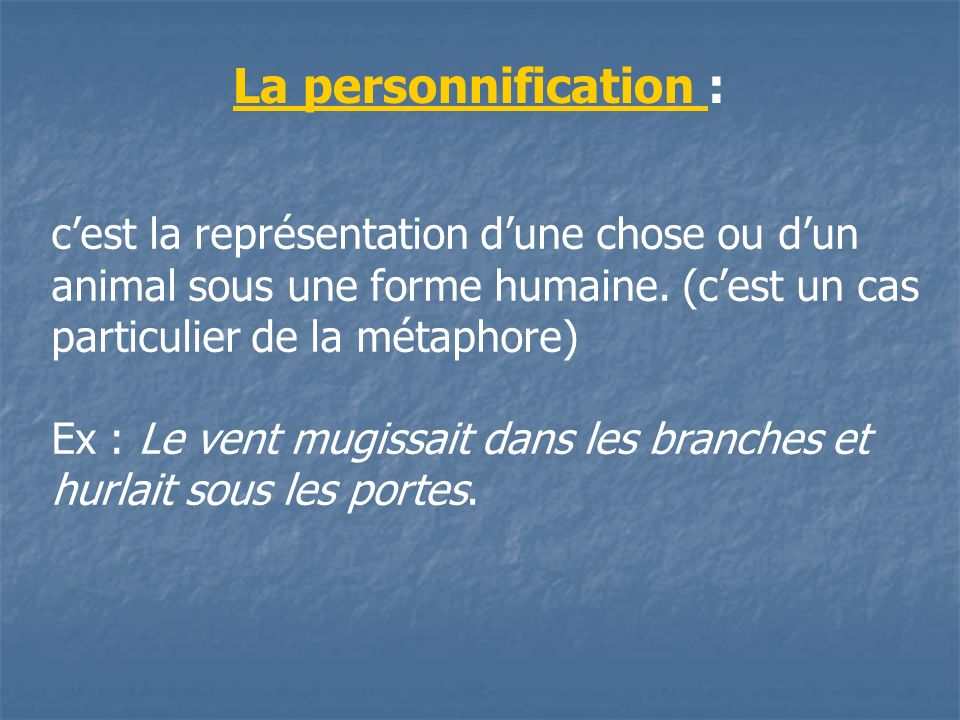 La personnification : c'est la représentation d'une chose ou d'un animal sous une forme humaine. (c'est un cas particulier de la métaphore)
