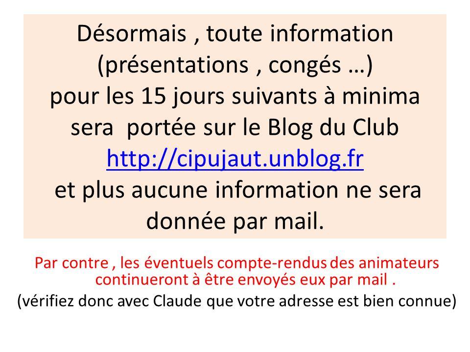 Désormais , toute information (présentations , congés …) pour les 15 jours suivants à minima sera portée sur le Blog du Club http://cipujaut.unblog.fr et plus aucune information ne sera donnée par mail.