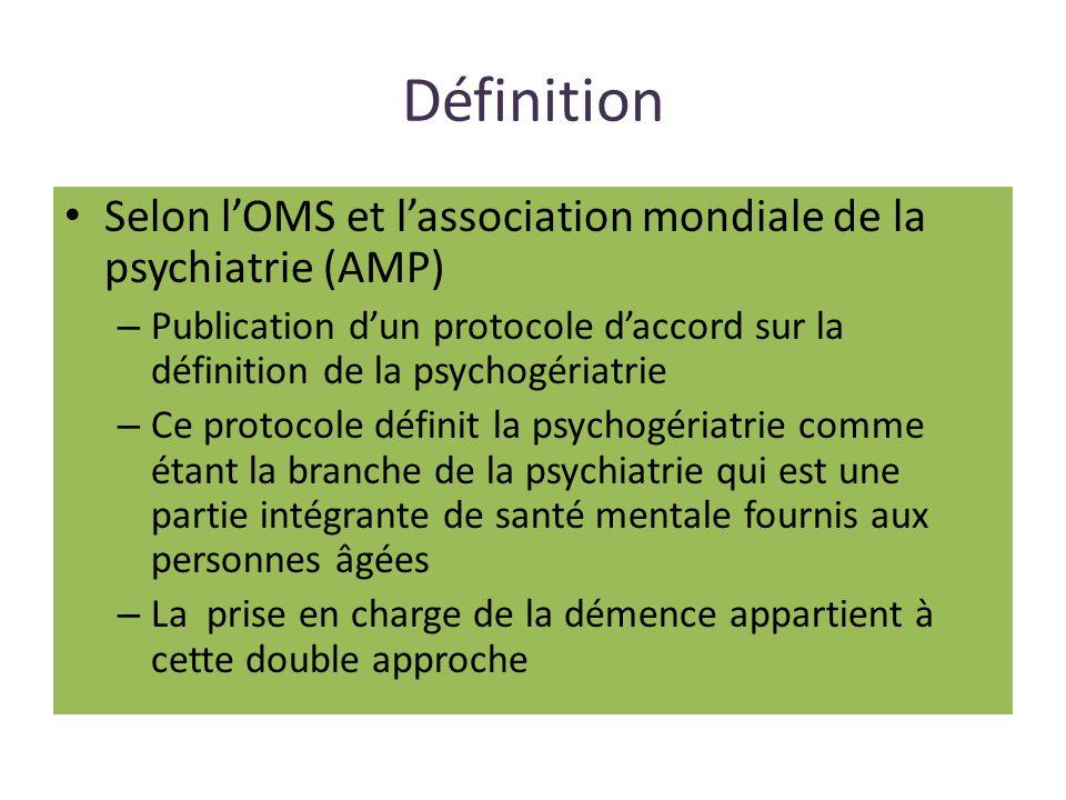 Définition Selon l'OMS et l'association mondiale de la psychiatrie (AMP) Publication d'un protocole d'accord sur la définition de la psychogériatrie.