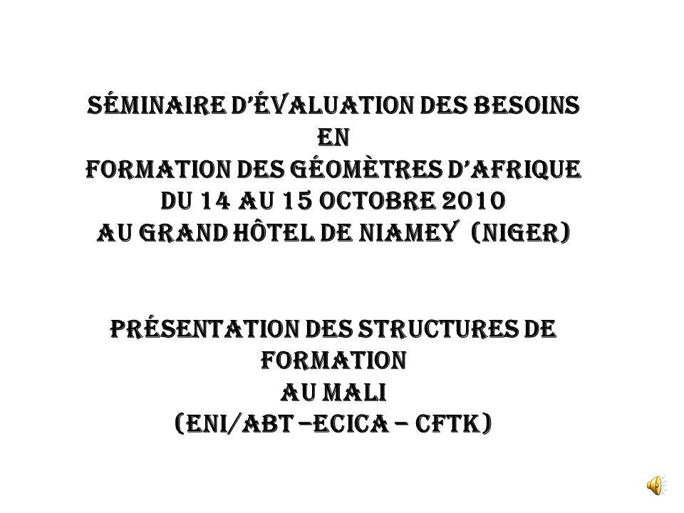 Séminaire d'évaluation des besoins En Formation des Géomètres d'Afrique Du 14 au 15 Octobre 2010 Au Grand Hôtel de Niamey (NIGER) Présentation des structures de formation Au MALI (ENI/ABT –ECICA – CFTK)