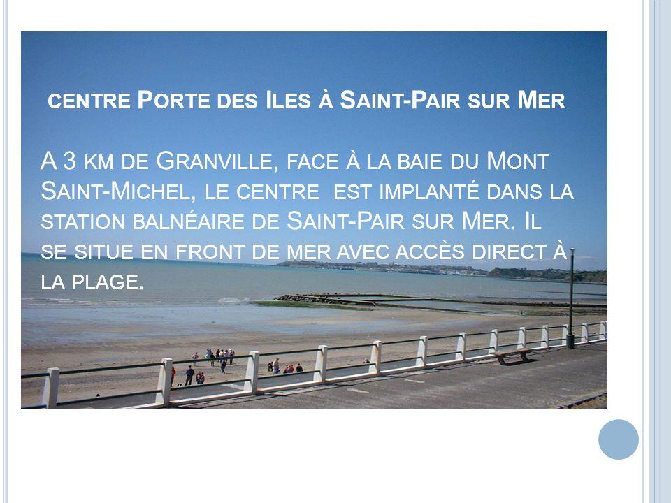 centre Porte des Iles à Saint-Pair sur Mer A 3 km de Granville, face à la baie du Mont Saint-Michel, le centre est implanté dans la station balnéaire de Saint-Pair sur Mer.