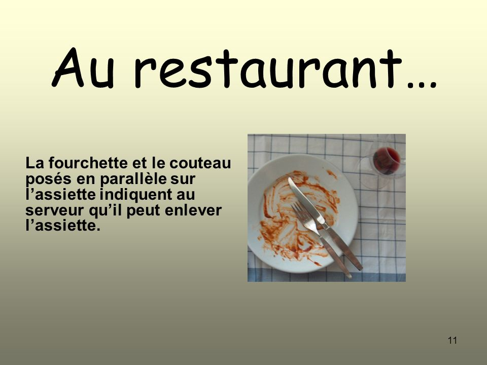 Au restaurant… La fourchette et le couteau posés en parallèle sur l'assiette indiquent au serveur qu'il peut enlever l'assiette.