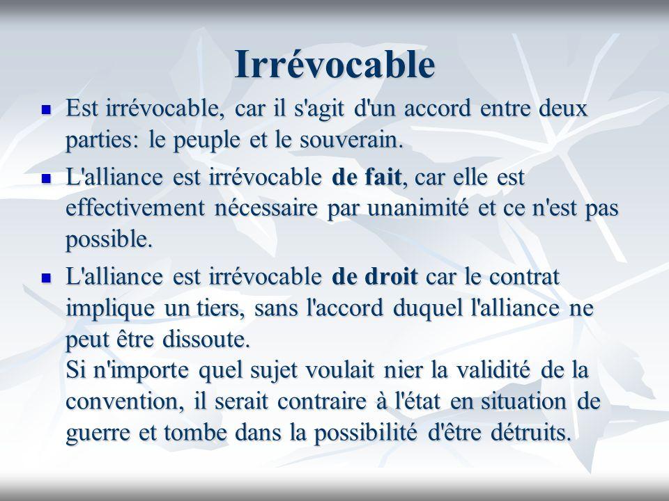 Irrévocable Est irrévocable, car il s agit d un accord entre deux parties: le peuple et le souverain.