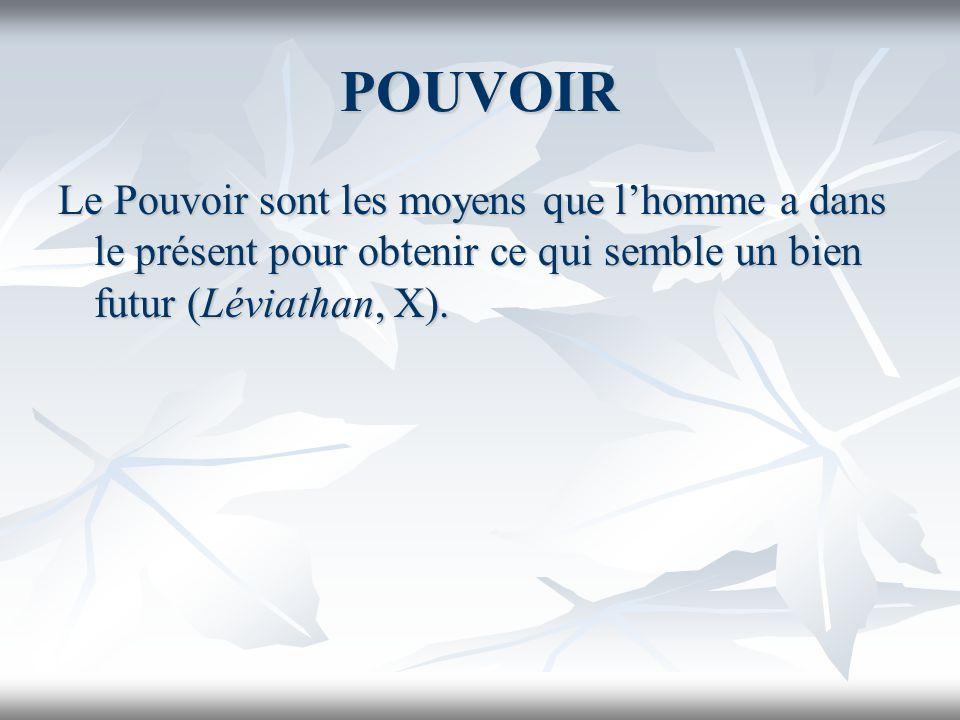 POUVOIR Le Pouvoir sont les moyens que l'homme a dans le présent pour obtenir ce qui semble un bien futur (Léviathan, X).