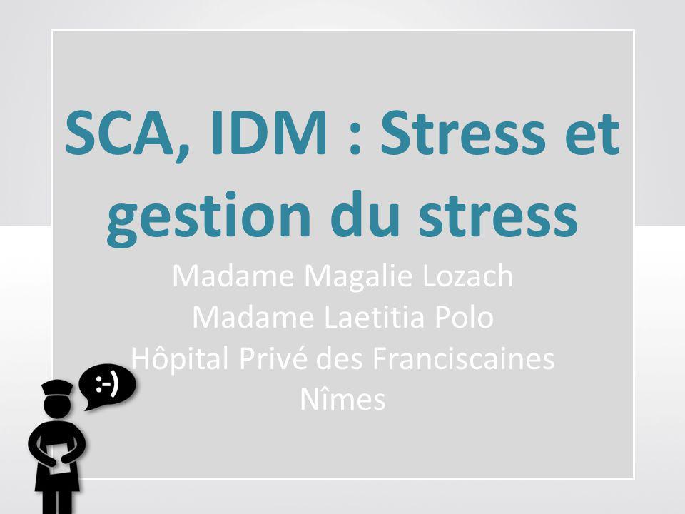 SCA, IDM : Stress et gestion du stress Madame Magalie Lozach Madame Laetitia Polo Hôpital Privé des Franciscaines Nîmes