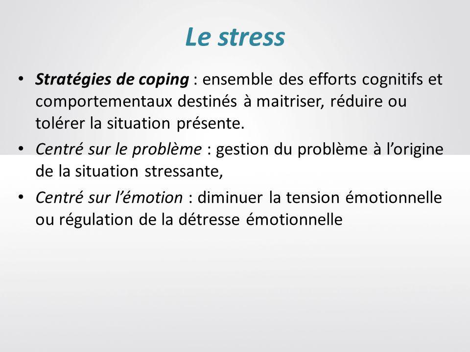 Le stress Stratégies de coping : ensemble des efforts cognitifs et comportementaux destinés à maitriser, réduire ou tolérer la situation présente.
