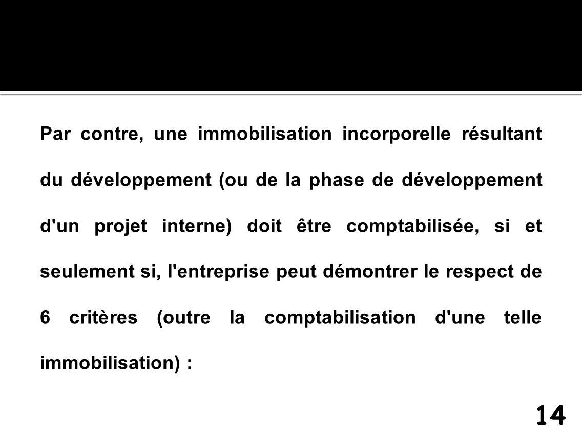 Par contre, une immobilisation incorporelle résultant du développement (ou de la phase de développement d un projet interne) doit être comptabilisée, si et seulement si, l entreprise peut démontrer le respect de 6 critères (outre la comptabilisation d une telle immobilisation) :