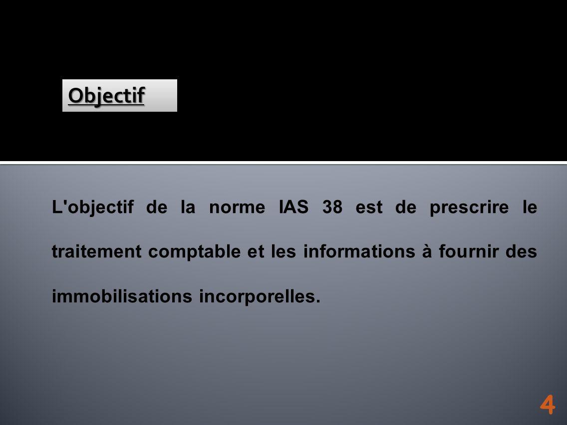 Objectif L objectif de la norme IAS 38 est de prescrire le traitement comptable et les informations à fournir des immobilisations incorporelles.
