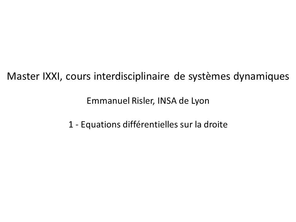 Master IXXI, cours interdisciplinaire de systèmes dynamiques Emmanuel Risler, INSA de Lyon 1 - Equations différentielles sur la droite