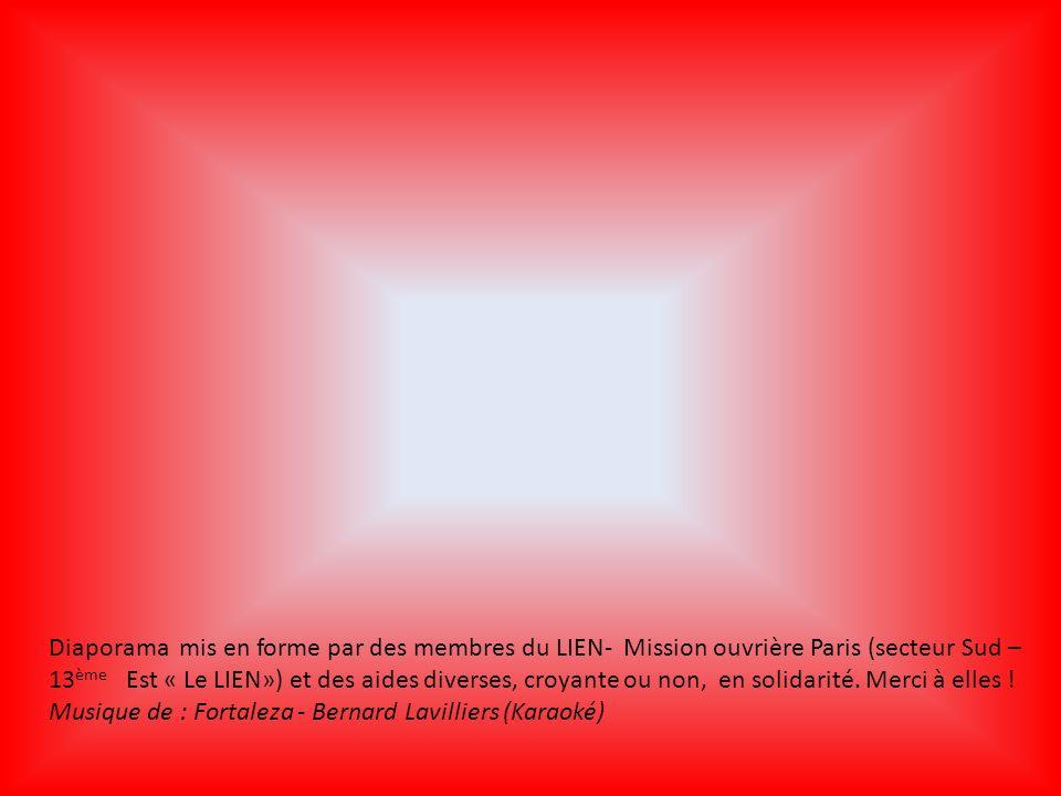 Diaporama mis en forme par des membres du LIEN- Mission ouvrière Paris (secteur Sud – 13ème Est « Le LIEN») et des aides diverses, croyante ou non, en solidarité. Merci à elles !