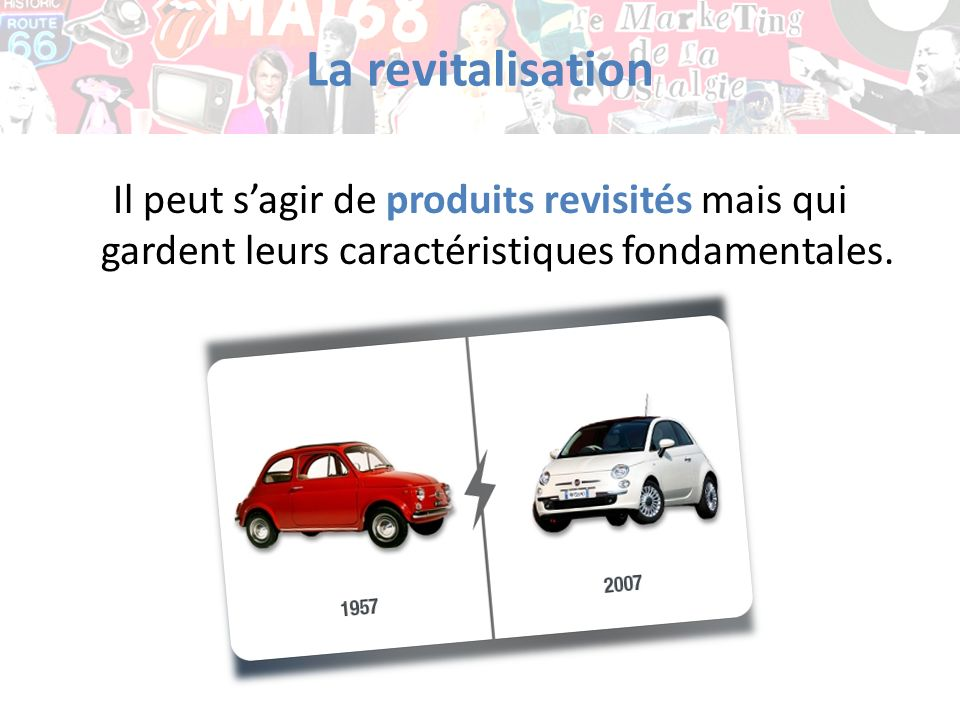 La revitalisation Il peut s'agir de produits revisités mais qui gardent leurs caractéristiques fondamentales.
