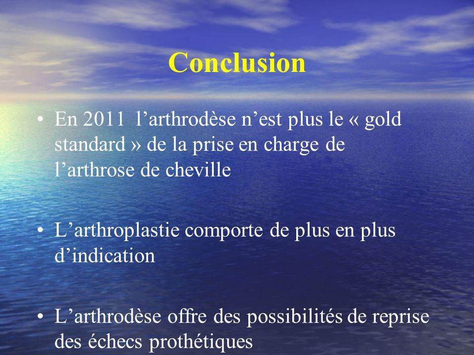 Conclusion En 2011 l'arthrodèse n'est plus le « gold standard » de la prise en charge de l'arthrose de cheville.