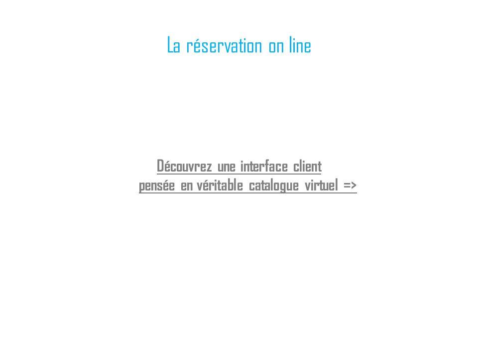 La réservation on line Découvrez une interface client pensée en véritable catalogue virtuel =>