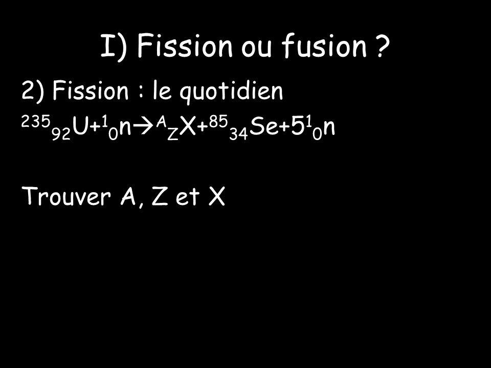 I) Fission ou fusion 2) Fission : le quotidien 23592U+10nAZX+8534Se+510n Trouver A, Z et X