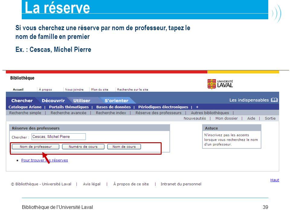 La réserve Si vous cherchez une réserve par nom de professeur, tapez le nom de famille en premier. Ex. : Cescas, Michel Pierre.