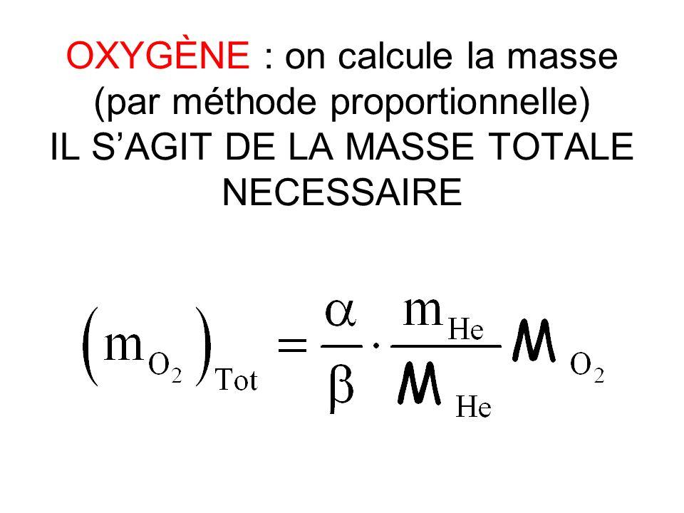 OXYGÈNE : on calcule la masse (par méthode proportionnelle) IL S'AGIT DE LA MASSE TOTALE NECESSAIRE