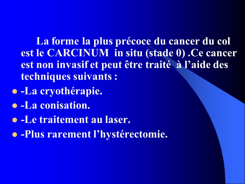 La forme la plus précoce du cancer du col est le CARCINUM in situ (stade 0) .Ce cancer est non invasif et peut être traité à l'aide des techniques suivants :