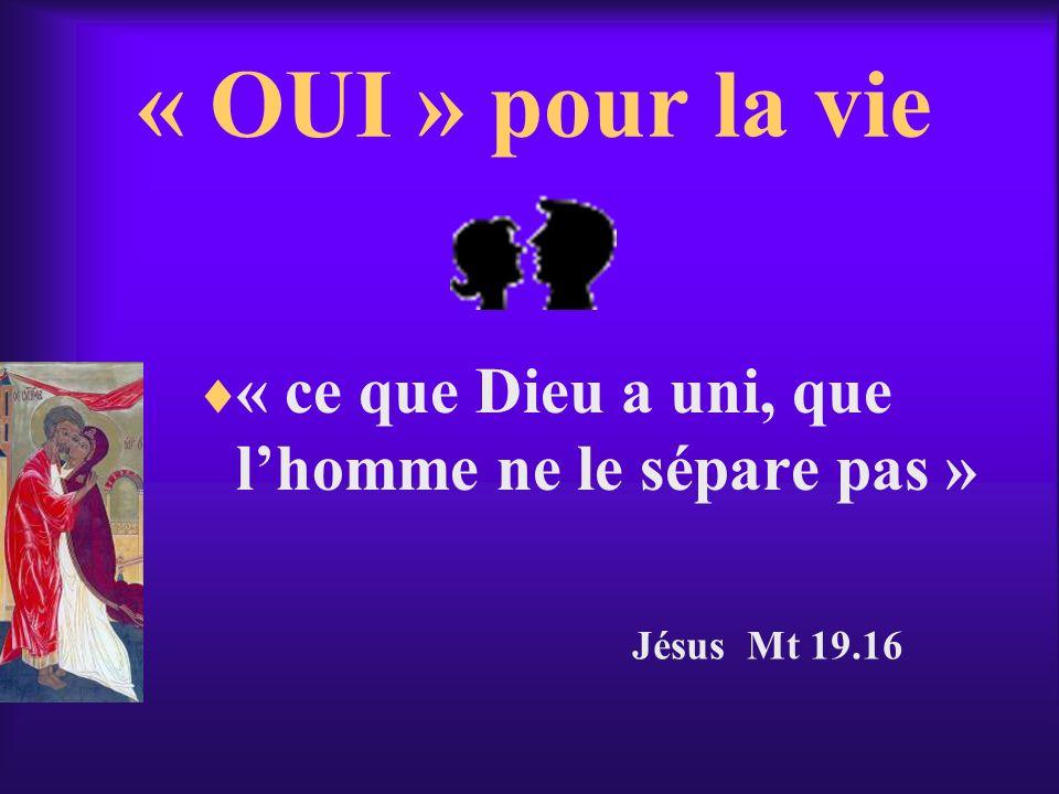 « OUI » pour la vie « ce que Dieu a uni, que l'homme ne le sépare pas » Jésus Mt 19.16