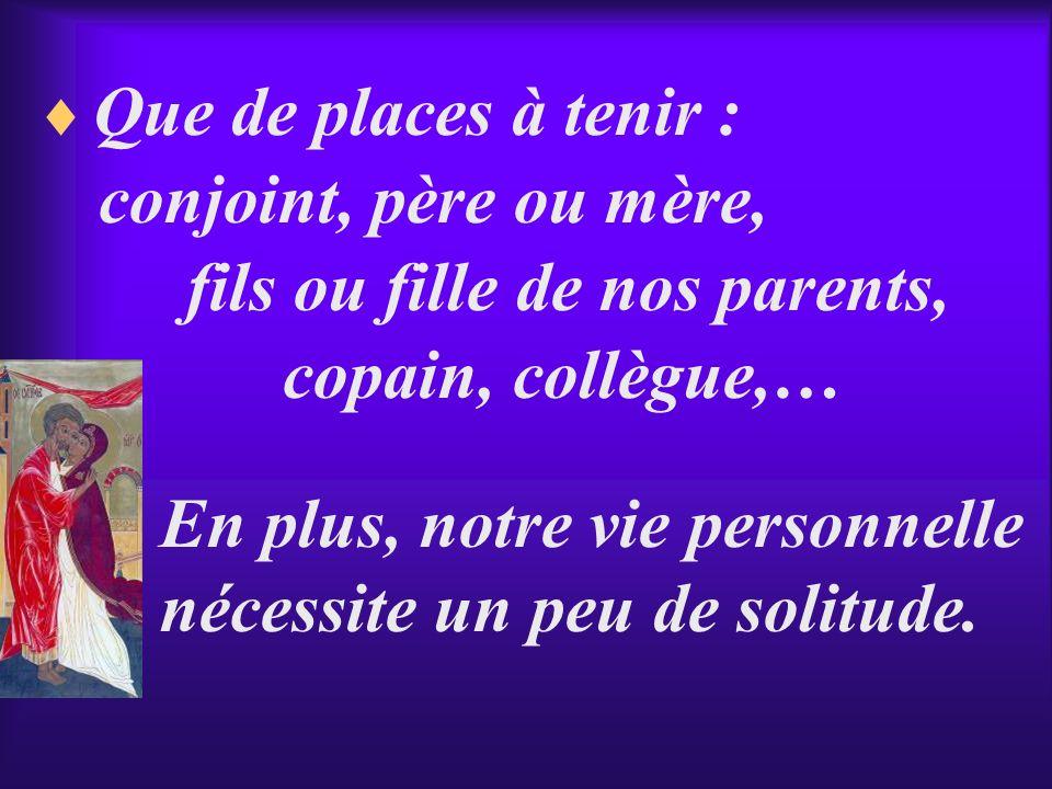 Que de places à tenir : conjoint, père ou mère, fils ou fille de nos parents, copain, collègue,…