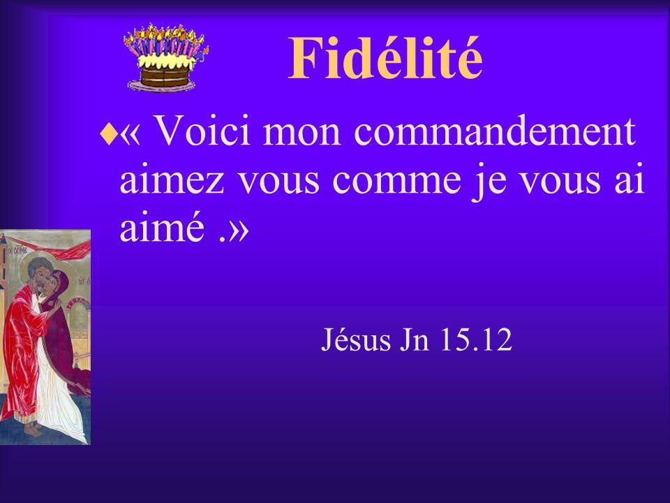 Fidélité « Voici mon commandement aimez vous comme je vous ai aimé .»