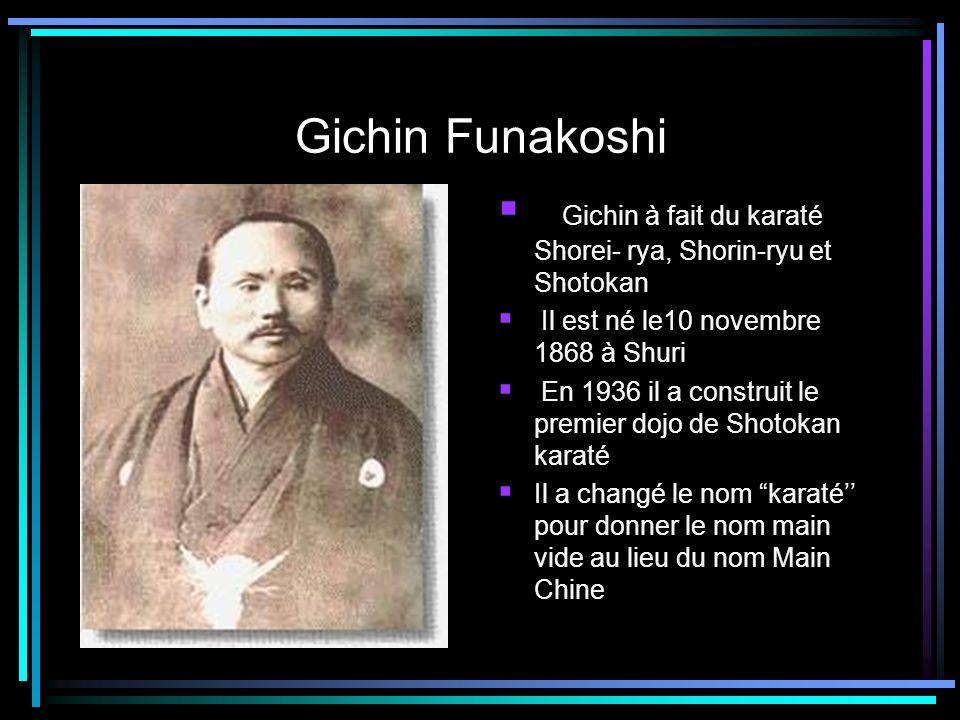 Gichin Funakoshi Gichin à fait du karaté Shorei- rya, Shorin-ryu et Shotokan. Il est né le10 novembre 1868 à Shuri.