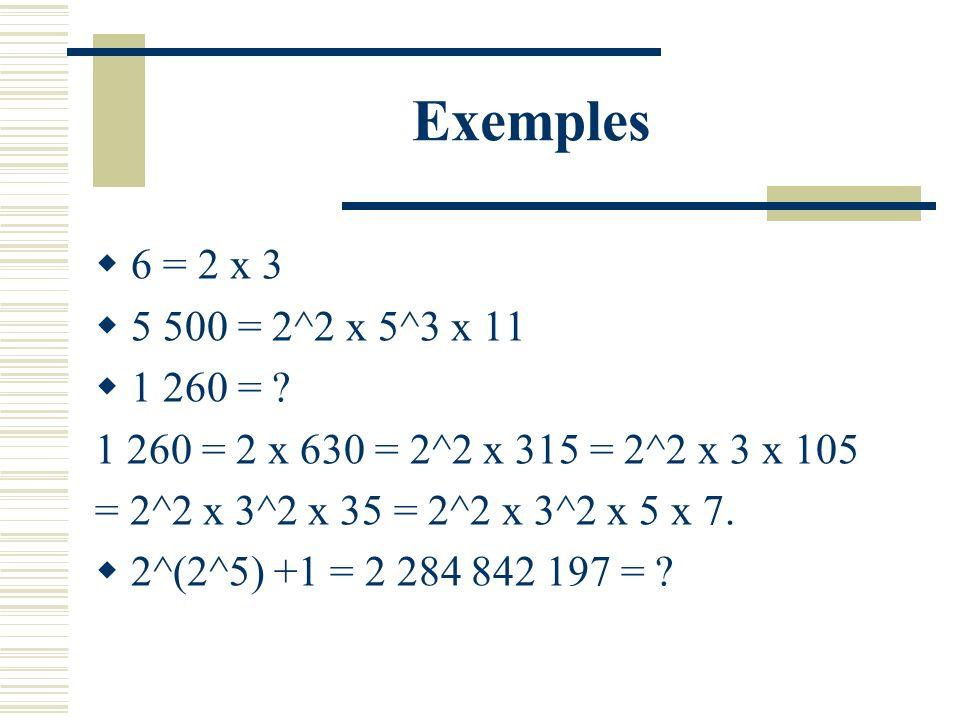 Exemples 6 = 2 x 3. 5 500 = 2^2 x 5^3 x 11. 1 260 = 1 260 = 2 x 630 = 2^2 x 315 = 2^2 x 3 x 105.