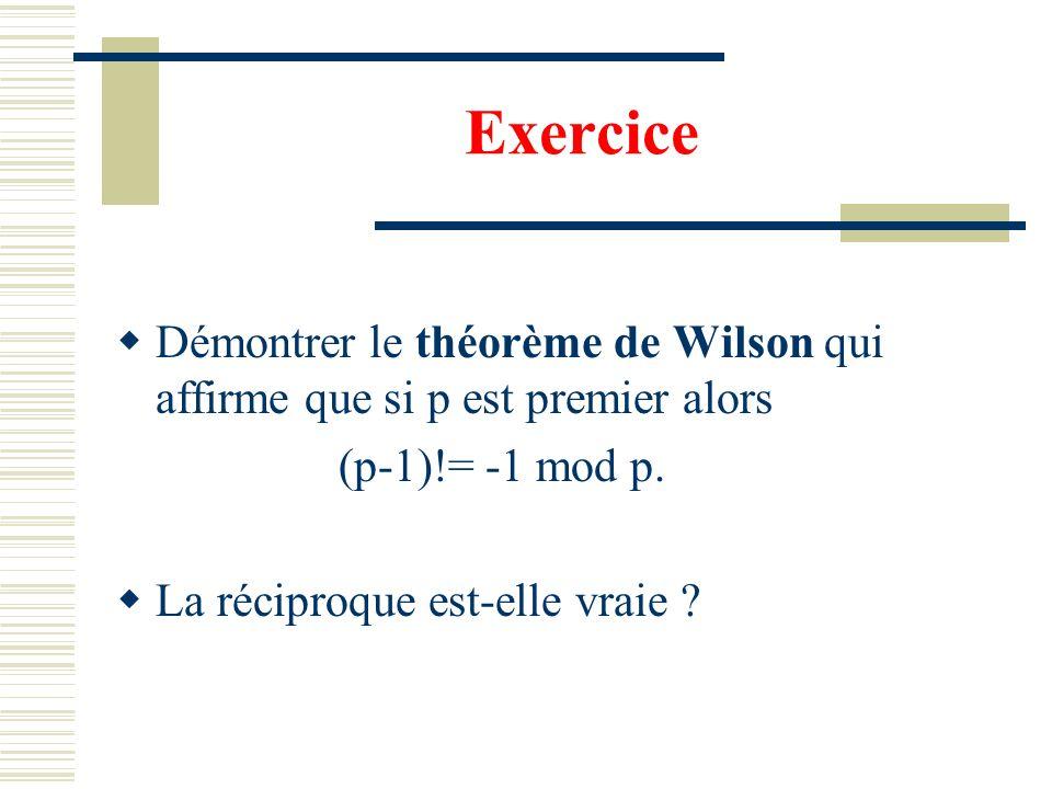 Exercice Démontrer le théorème de Wilson qui affirme que si p est premier alors. (p-1)!= -1 mod p.
