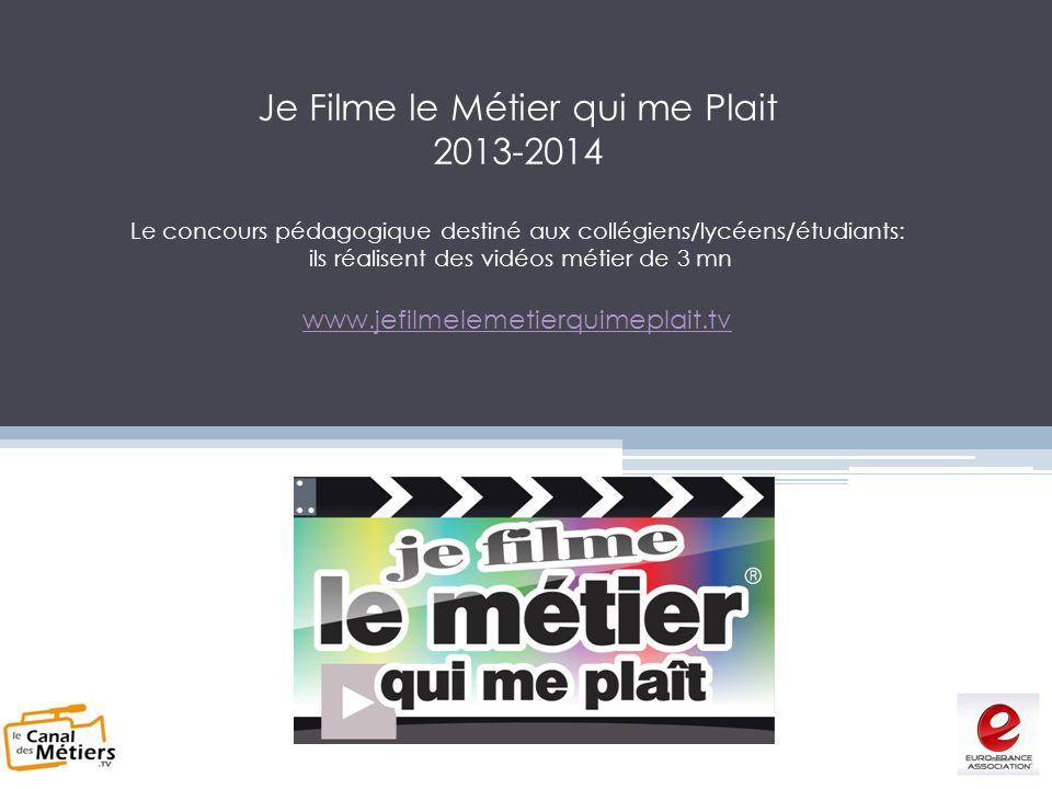 Je Filme le Métier qui me Plait 2013-2014 Le concours pédagogique destiné aux collégiens/lycéens/étudiants: ils réalisent des vidéos métier de 3 mn www.jefilmelemetierquimeplait.tv