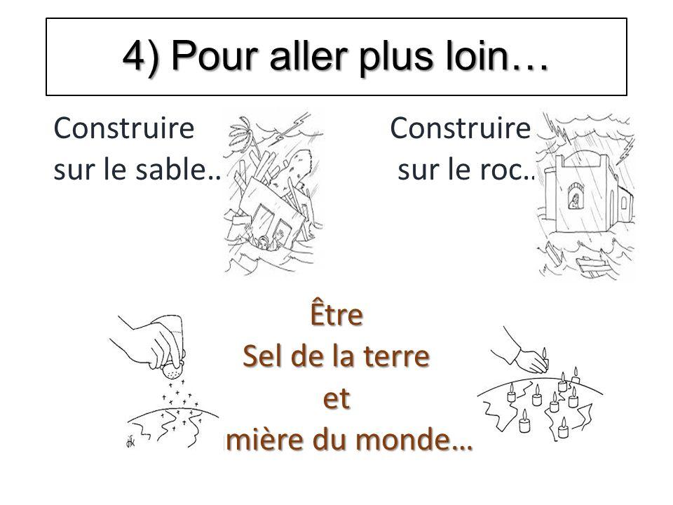 4) Pour aller plus loin… Construire Construire sur le sable… sur le roc… Être Sel de la terre et lumière du monde…