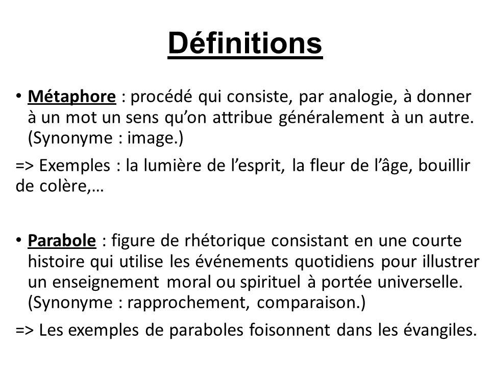 Définitions Métaphore : procédé qui consiste, par analogie, à donner à un mot un sens qu'on attribue généralement à un autre. (Synonyme : image.)