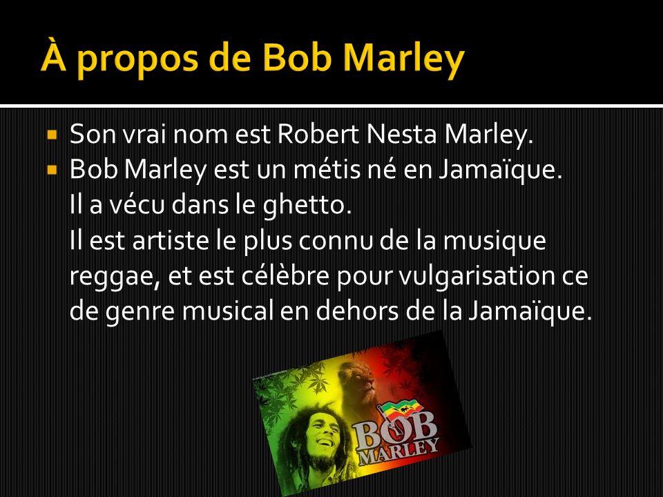 À propos de Bob Marley Son vrai nom est Robert Nesta Marley.