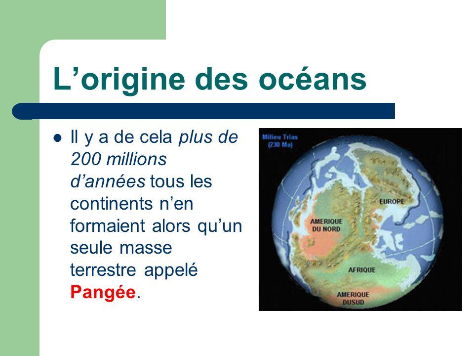 L'origine des océans Il y a de cela plus de 200 millions d'années tous les continents n'en formaient alors qu'un seule masse terrestre appelé Pangée.