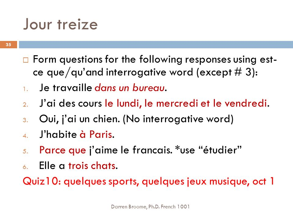 Jour treize Form questions for the following responses using est- ce que/qu'and interrogative word (except # 3):