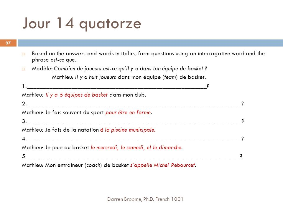 Jour 14 quatorze Based on the answers and words in italics, form questions using an interrogative word and the phrase est-ce que.