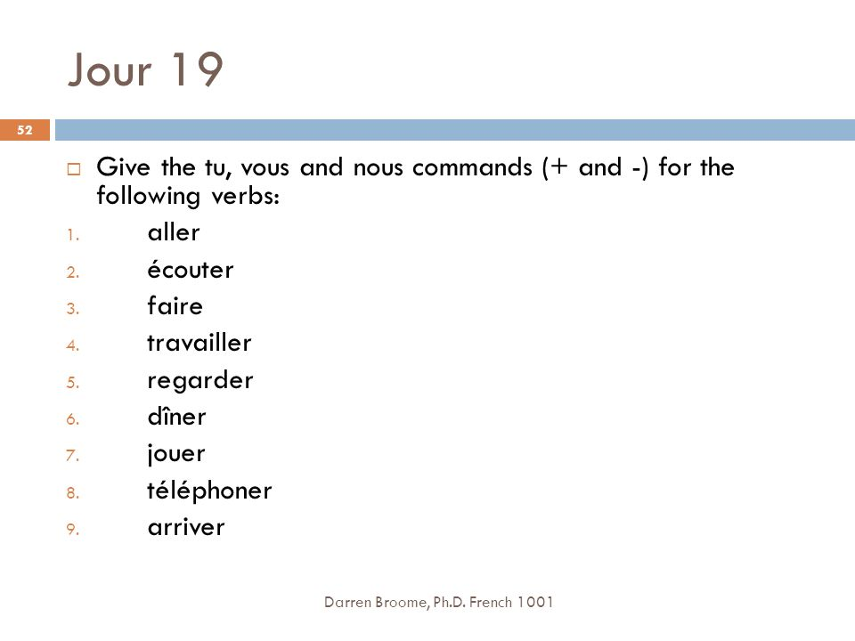 Jour 19 Give the tu, vous and nous commands (+ and -) for the following verbs: aller. écouter. faire.