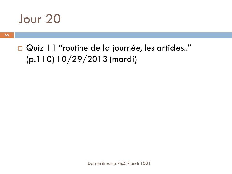 Jour 20 Quiz 11 routine de la journée, les articles.. (p.110) 10/29/2013 (mardi) Darren Broome, Ph.D.