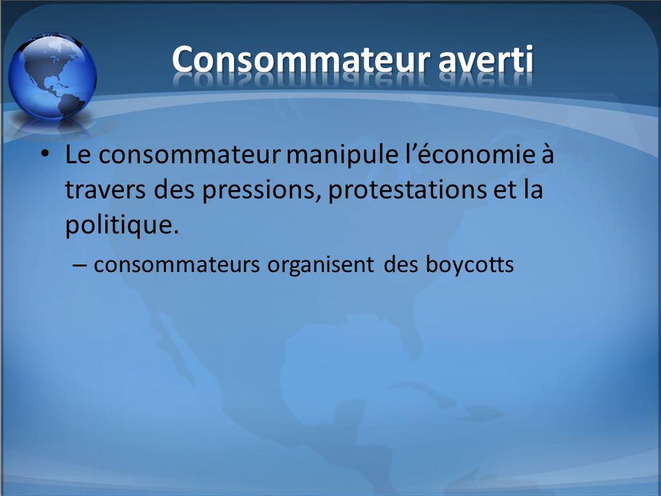 Consommateur averti Le consommateur manipule l'économie à travers des pressions, protestations et la politique.