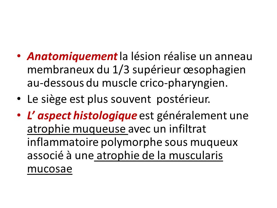 Anatomiquement la lésion réalise un anneau membraneux du 1/3 supérieur œsophagien au-dessous du muscle crico-pharyngien.