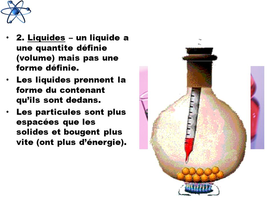2. Liquides – un liquide a une quantite définie (volume) mais pas une forme définie.