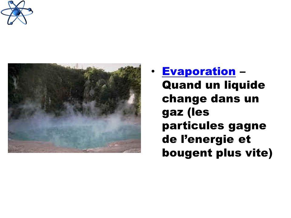 Evaporation – Quand un liquide change dans un gaz (les particules gagne de l'energie et bougent plus vite)