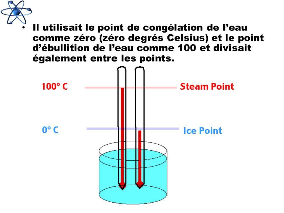Il utilisait le point de congélation de l'eau comme zéro (zéro degrés Celsius) et le point d'ébullition de l'eau comme 100 et divisait également entre les points.