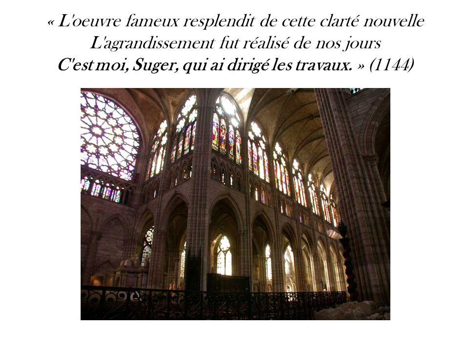 « L oeuvre fameux resplendit de cette clarté nouvelle L agrandissement fut réalisé de nos jours C est moi, Suger, qui ai dirigé les travaux. » (1144) La Geste de Louis IV , Suger