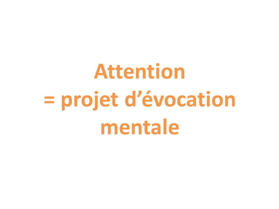 Attention = projet d'évocation mentale