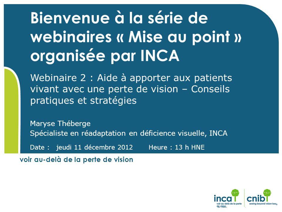 Bienvenue à la série de webinaires « Mise au point » organisée par INCA Webinaire 2 : Aide à apporter aux patients vivant avec une perte de vision – Conseils pratiques et stratégies