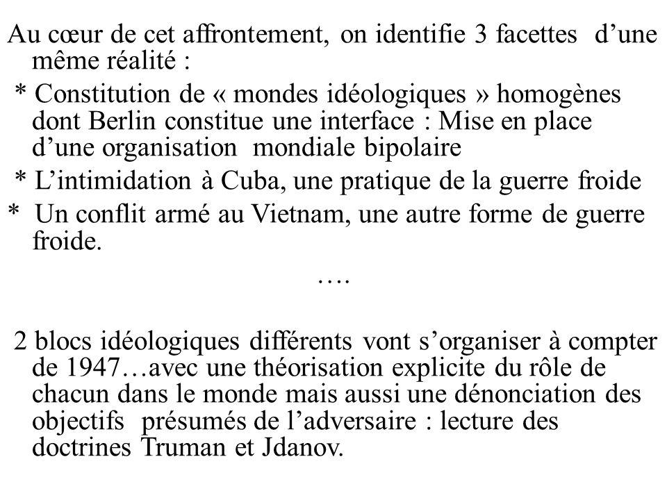 Au cœur de cet affrontement, on identifie 3 facettes d'une même réalité : * Constitution de « mondes idéologiques » homogènes dont Berlin constitue une interface : Mise en place d'une organisation mondiale bipolaire * L'intimidation à Cuba, une pratique de la guerre froide * Un conflit armé au Vietnam, une autre forme de guerre froide.