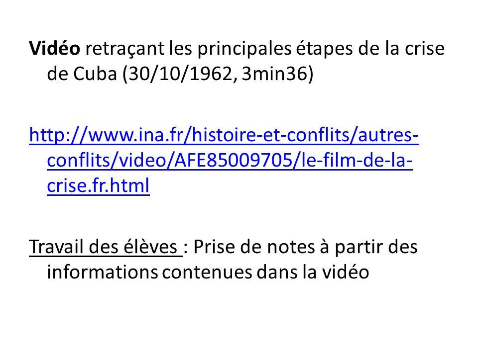 Vidéo retraçant les principales étapes de la crise de Cuba (30/10/1962, 3min36) http://www.ina.fr/histoire-et-conflits/autres-conflits/video/AFE85009705/le-film-de-la-crise.fr.html Travail des élèves : Prise de notes à partir des informations contenues dans la vidéo