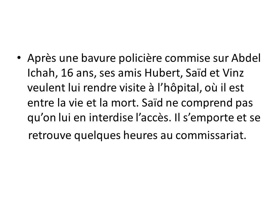 Après une bavure policière commise sur Abdel Ichah, 16 ans, ses amis Hubert, Saïd et Vinz veulent lui rendre visite à l'hôpital, où il est entre la vie et la mort. Saïd ne comprend pas qu'on lui en interdise l'accès. Il s'emporte et se